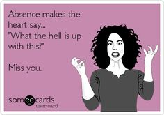 """Absence makes the heart say... """"What the hell is up with this?"""" Miss you. Someecards, Funny Confessions, Plexus Slim, Serenity Prayer, E Cards, Greeting Cards, Plexus Products, I Laughed, Things To Think About"""