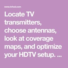 Locate TV transmitters, choose antennas, look at coverage maps, and optimize your HDTV setup.  Learn about digital TV and how to incorporate it into your home theater system.  Rediscover over the air (OTA) TV.  Looking for something more accurate than antennaweb?