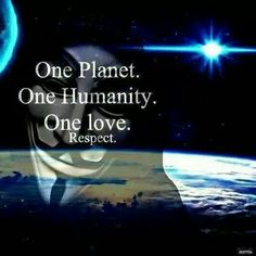 One planet. One humanity. One love. Respect. - Anonymous