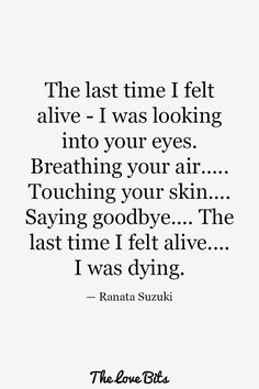 """""""The last time I felt alive – I was looking into your eyes. Breathing your air…. touching your skin… Saying goodbye… The last time I felt alive…. I was dying."""" – Ranata Suzuki * The Love bits image, missing you, I miss him, lost, tumblr, love, relationship, beautiful, words, quotes, story, quote, sad, breakup, broken heart, heartbroken, loss, loneliness, depression, depressed, unrequited, typography, poet, poetry, prose, poem, word porn * pinterest.com/ranatasuzuki"""