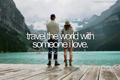 Travel The World With Someone I Love