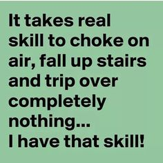 Me too...falling up stairs in 4 in heels carrying my coffee yet not spilling a drop. Now that is talent