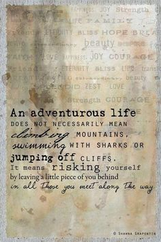 """""""An adventurous life does not necessarily mean climbing mountains, swimming with sharks or jumping off cliffs. It means risking yourself by leaving a little piece of you behind in all those you meet along the way.what a delightful quote:) The Words, Cool Words, Great Quotes, Quotes To Live By, Inspirational Quotes, Motivational Quotes, Change Quotes, Words Quotes, Me Quotes"""