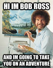 Bob Ross lets paint a happy little tree right here!!!!