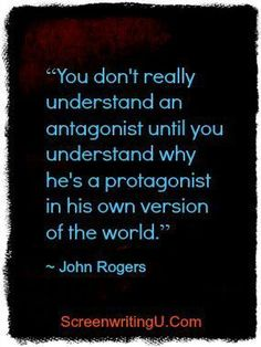 """""""You don't really understand an antagonist until you understand why he's a protagonist in his own version of the world."""" 