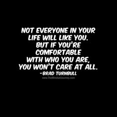 Inspirational quotes - Not everyone in your life will like you But if you're comfortable with who you are, you won't care at all Brad TurnbullB tmj themindsetjourney attitude mindset choice selfconfidence selfeste Encouragement Quotes, Wisdom Quotes, True Quotes, Words Quotes, Quotes To Live By, Motivational Quotes, Funny Quotes, Inspirational Quotes, Qoutes