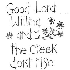 Good Lord willing and the creek don't rise - Reminds me of my dad. He says this all the time!!