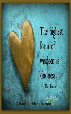 The Highest Form Of Wisdom Is Kindness ~ Be Kind ~❤️~ Visit us at: www.GratitudeHabitat.com