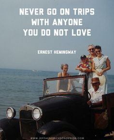 Never go on trips with anyone you do not love – Ernest Hemingway