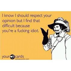 I literally will say this to the next dumb person I have a discussion with..