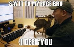SAY IT TO MY FACE BRO!!  I DEER YOU.