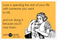 Love is Spending the Rest of My Life With Someone You Want To Kill... & Not Doing It Cause You'd Miss Them!