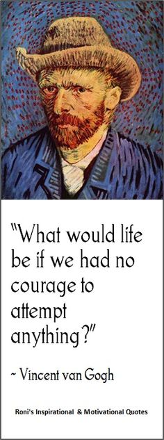 """Vincent Van Gogh: """"What would life be if we had no courage to attempt anything?""""  