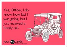 Yes, Officer, I do know how fast I was going, but I just received a booty call.