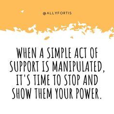 When a simple act of support is MANIPULATED, it's time to stop and show them your power.