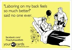 LOL! (In case you didn't know, laboring on your back works against your body, instead of with it. Not a comfortable or effective way to give birth!)