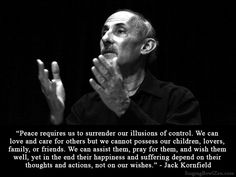 """Peace requires us to surrender our illusions of control. We can love and care for others but we cannot possess our children, lovers, family, or friends. We can assist them, pray for them, and wish them well, yet in the end their happiness and suffering depend on their thoughts and actions, not on our wishes."" - Jack Kornfield."