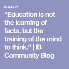 """Education is not the learning of facts, but the training of the mind to think."" 