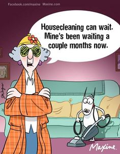 Housecleaning can wait. Mine's been waiting a couple months now.