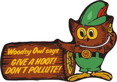 "Remember Woodsy Owl commercials asking us to ""Give a hoot! Don't pollute!"" ?  Too darn cute!"