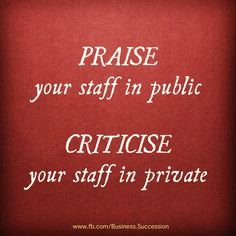 PRAISE & CRITICIZE in the right times and places. A little thoughtfulness goes a long way