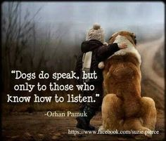 """Dogs do speak, but only to those who know how to listen."""