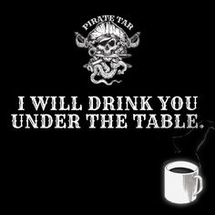 Drink you under the table. Pirate Tar Coffee! Pirate Coffee