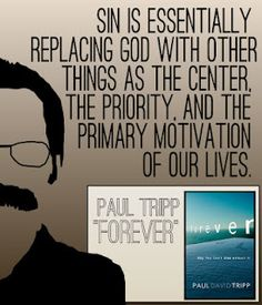 Sin is essentially replacing God with other things as the center, the priority, and the primary motivation of our lives.
