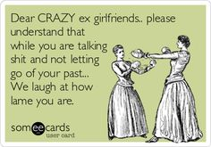 Dear CRAZY ex girlfriends. please understand that while you are talking shit and not letting go of your past. We laugh at how lame you are.or you know, crazy ex-WIVES. Psycho Ex Girlfriend, Ex Girlfriend Quotes, Boyfriend Quotes, Crazy Ex Wife, Crazy Ex Girlfriends, Workout Gear, Workouts, Jealous Ex, Just In Case