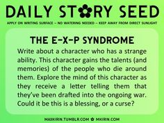 ✿ Daily Story Seed ✿ The E-X-P Syndrome Write about a character who has a strange ability. This character gains the talents (and memories) of the people who die around them. Explore the mind of this character as they receive a letter telling them that they've been drafted into the ongoing war. Could it be this is a blessing, or a curse? Any work you create based off this prompt belongs to you, no sourcing is necessary though it would be really appreciated! And don't forget to ...