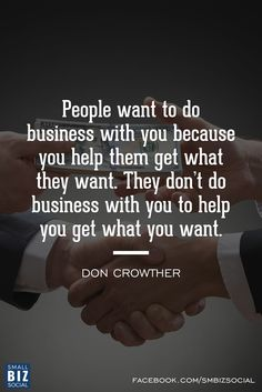 """People want to do business with you because you help them get what they want. They don't do business with you to help you get what you want."" - Don Crowther"