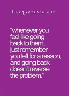 """""""Whenever you feel like going back to them, just remember you left for a reason and going back doesn't reverse the problem."""""""