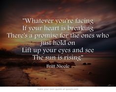 If your heart is breaking there's a promise for the ones who just hold on <3 The Sun is Rising by Britt Nicole super encouraging song for me <3