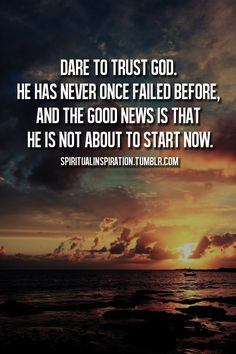 Dare to trust God. He has never once failed before, and the good news is that He is not about to start now.