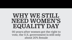 (1 of 3) Why We Still Need Women's Equality Day  95 years after women got the right to vote, the U.S. government is still only about 20% female.  Sources: Center for American Women and Politics: Clinton Foundation No Ceilings Report: U.S. Census
