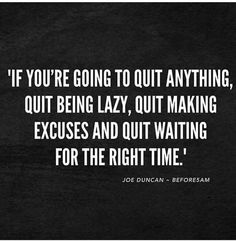 Fitness Quotes : If you are going to quit anything, quit being lazy, quit making excuses and quit waiting for the right time. Fitness Quotes : If you are going to quit anything quit being lazy quit making excuses and quit waiting for the right time. Now Quotes, Great Quotes, Quotes To Live By, Life Quotes, Right Time Quotes, Motivational Quotes For Health, Daily Positive Quotes, Positive Quotes For Life Relationships, Inspirational Quotes For Work