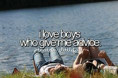 I love boys who give me advice. It means you listen and care !
