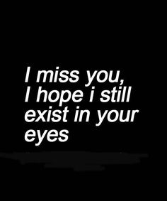 I hope i still exist in your eyes
