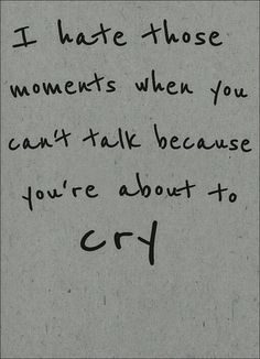 I hate those moments when you can't talk because you are about to cry