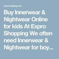 Buy Innerwear & Nightwear Online for kids At Expro Shopping  We often need Innerwear & Nightwear for boysas they are very useful and helpful today. Expro Shopping brings to you a diverse collection of Innerwear & Nightwear at one place at best price.     Shop Online for All Types of Innerwear & Nightwear  You will come across best price Innerwear & Nightwear, Best deals of all types Innerwear & Nightwear  for kids with cash on delivery and fast shipment options.     Keywords for best search…