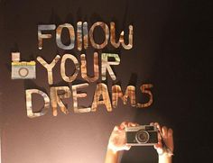 Follow your dreams and learn as much as you can. You only have one life to live.
