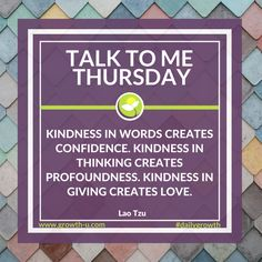 Talk To Me Thursday -  Kindness in words creates confidence. Kindness in thinking creates profoundness. Kindness in giving creates love.