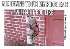 Me trying to fix my problems with out god like: bricks not fitting properly in a brick wall. I defintley need God to help me fix my problems because I am a hot mess with out God. Exams Memes, Exams Funny, Lds Memes, Funny Memes, Jokes, Writer Memes, Plot Holes, Christian Memes, Hot Mess