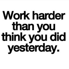 Work harder than you think you did yesterday. ♡