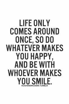 Life only comes around once.....