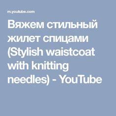 Вяжем стильный жилет спицами (Stylish waistcoat with knitting needles) - YouTube