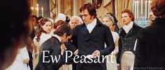that is exactly what i thought im like..... PEASANT...... hehehehehehe the look on Mr. Darcy's face is like... why are you here midget? lol