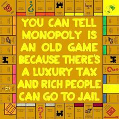 I love Monopoly.  Maybe that's why I believe in Luxury taxes and rich people who dodge (taxes) going straight to jail.   https://www.facebook.com/TheOther98