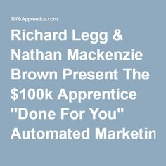 """Richard Legg & Nathan Mackenzie Brown Present The $100k Apprentice """"Done For You"""" Automated Marketing Machine"""