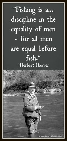 Fly Fishing - Hoover spent many hours in a stream, his quotes are remarkable. The more I read of him the more I like him.